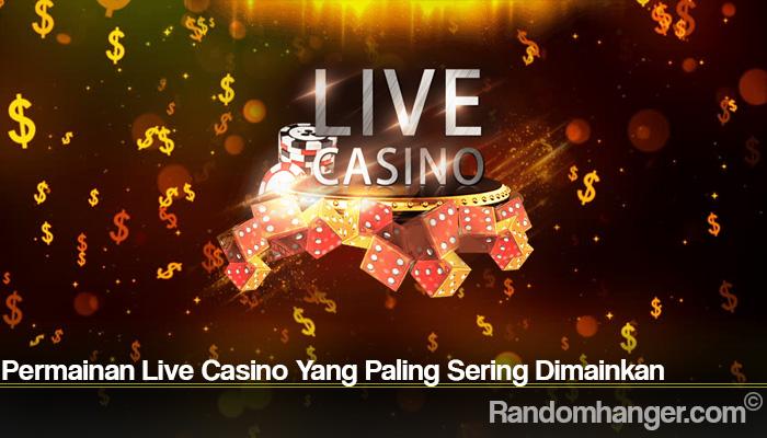 Permainan Live Casino Yang Paling Sering Dimainkan