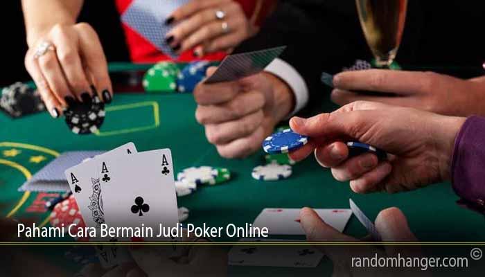 Pahami Cara Bermain Judi Poker Online